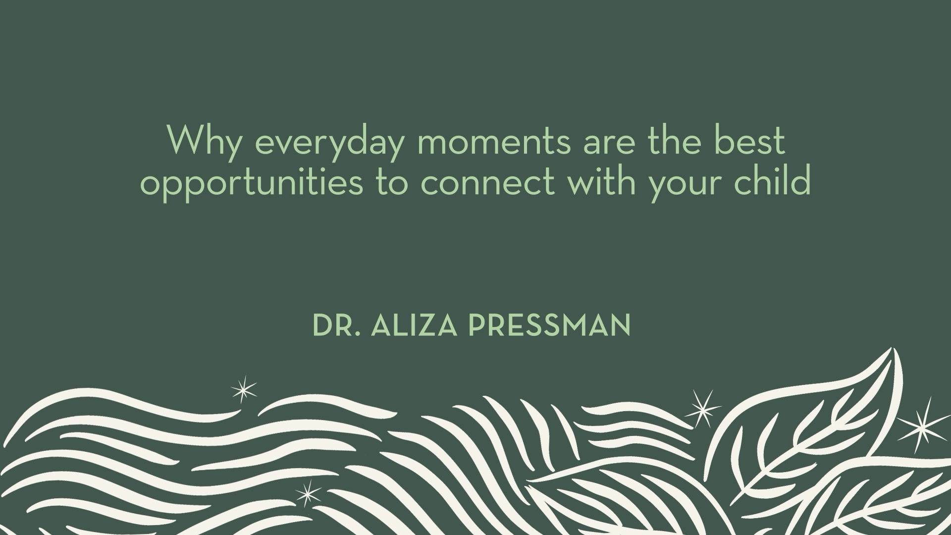 Dr. Pressman | Why everyday moments are the best opportunities to connect with your child