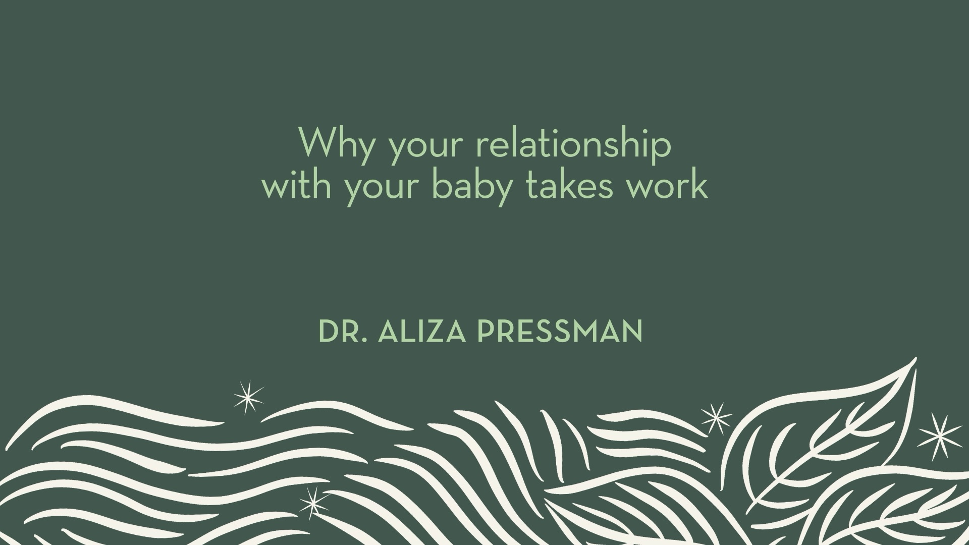 Dr. Pressman | Why your relationship with your baby takes work
