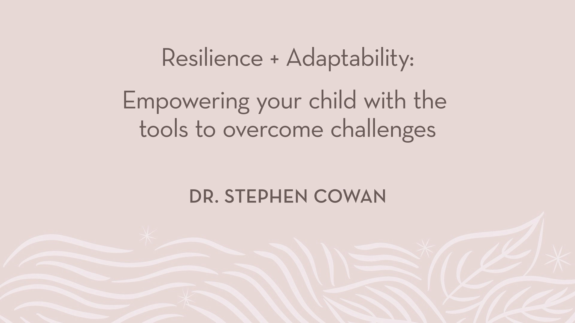Dr. Cowan | Resilience + Adaptability - Empowering your child with the tools to overcome challenges