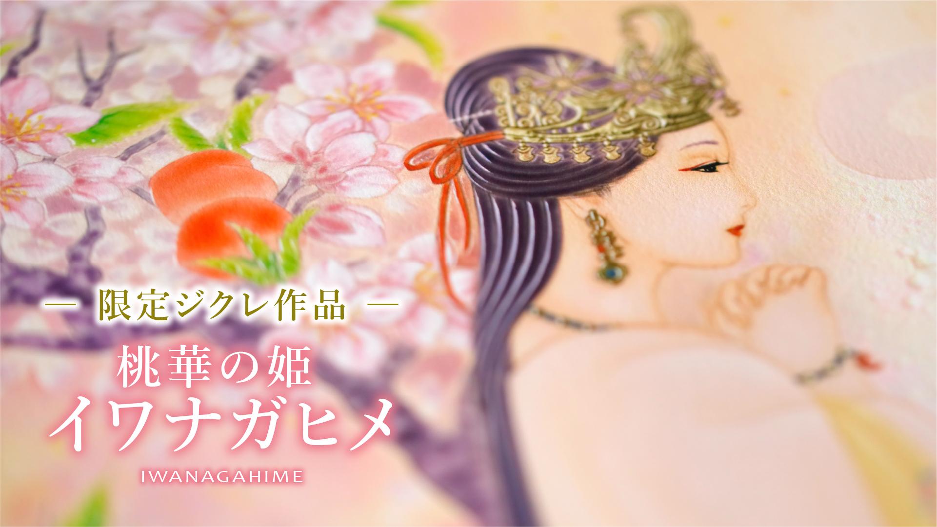 「桃華の姫  イワナガヒメ」